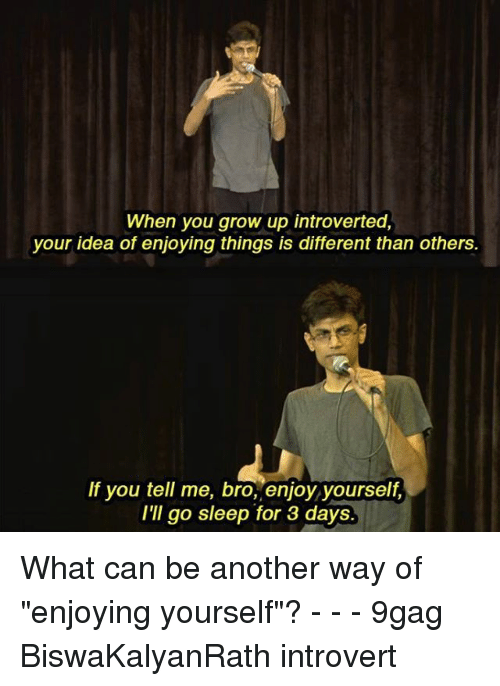 "9gag, Introvert, and Memes: When you grow up introverted,  your idea of enjoying things is different than others  If you tell me, bro, enjoy yourself,  I'II go sleep for 3 days What can be another way of ""enjoying yourself""? - - - 9gag BiswaKalyanRath introvert"