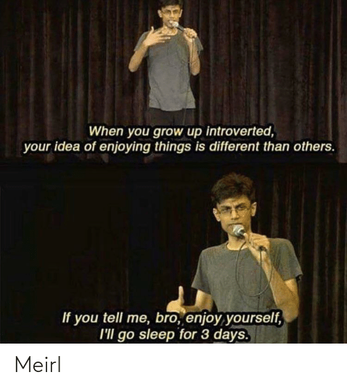 enjoying: When you grow up introverted,  your idea of enjoying things is different than others.  If you tell me, bro, enjoy yourself,  I'll go sleep for 3 days. Meirl