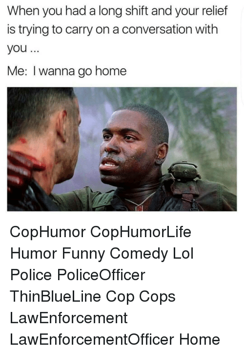 i wanna go home: When you had a long shift and your relief  is trying to carry on a conversation with  you  Me: I wanna go home CopHumor CopHumorLife Humor Funny Comedy Lol Police PoliceOfficer ThinBlueLine Cop Cops LawEnforcement LawEnforcementOfficer Home