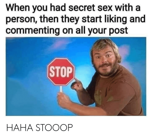 Sex, Haha, and Secret: When you had secret sex with a  person, then they start liking and  commenting on all your post  STOP HAHA STOOOP