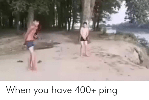 When You Have: When you have 400+ ping