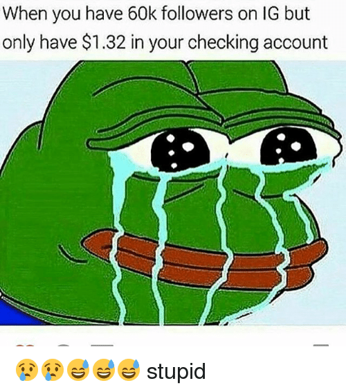 checking account: When you have 60k followers on IG but  only have $1.32 in your checking account 😢😢😅😅😅 stupid
