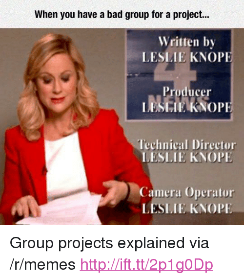 """Bad, Leslie Knope, and Memes: When you have a bad group for a project...  Written by  LESLIE KNOP  Producer  Technical Director  LESLIE KNOP  Camera Operator  LESLIE KNOPE <p>Group projects explained via /r/memes <a href=""""http://ift.tt/2p1g0Dp"""">http://ift.tt/2p1g0Dp</a></p>"""