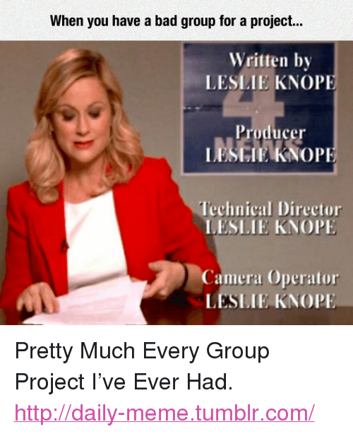"""Knope: When you have a bad group for a project..  Written by  LESİ.IE KNOPF  Producer  lechnical Director  LESLIE KNOP  Camera Operator  LESLIE, KNOPE <p>Pretty Much Every Group Project I've Ever Had.<br/><a href=""""http://daily-meme.tumblr.com""""><span style=""""color: #0000cd;""""><a href=""""http://daily-meme.tumblr.com/"""">http://daily-meme.tumblr.com/</a></span></a></p>"""