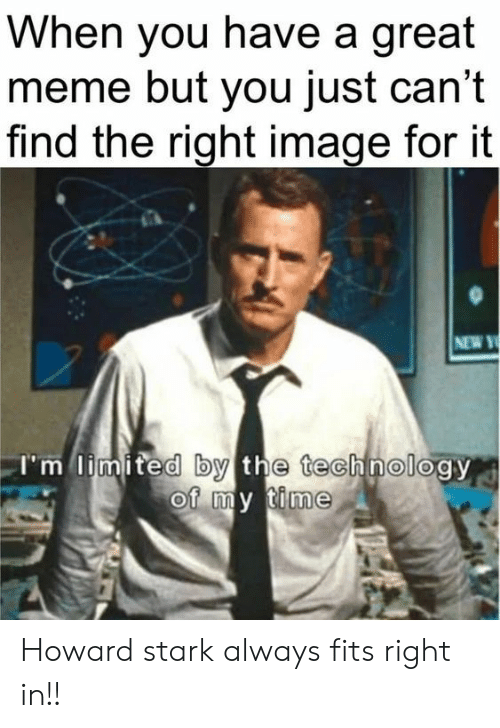 stark: When you have a great  meme but you just can't  find the right image for it  NEW Y  I'm limited by the technology  of my time Howard stark always fits right in!!