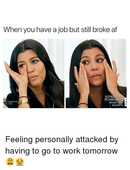 Af, Kardashians, and Memes: When you have a job but still broke af  KEEPING UP WI  THE KARDASHIANS  BRAND N  e registered  on, L  Feeling personally attacked by having to go to work tomorrow 😩😭