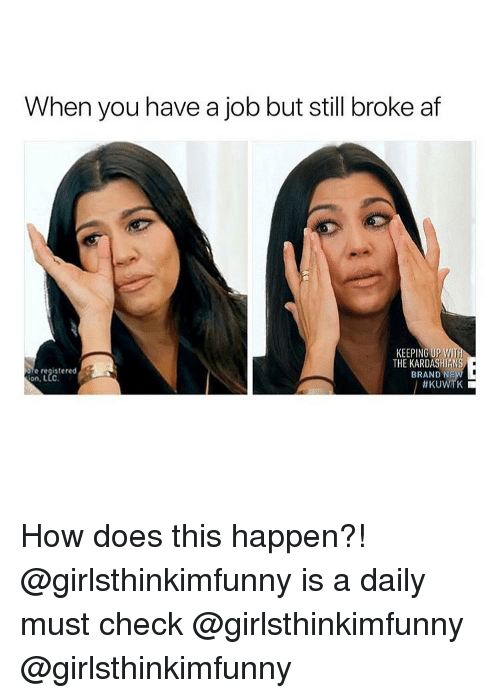 kuwtk: When you have a job but still broke af  KEEPING UPWI  e registered  on, LLC  THE KARDASHIANS  BRAND N  How does this happen?! @girlsthinkimfunny is a daily must check @girlsthinkimfunny @girlsthinkimfunny