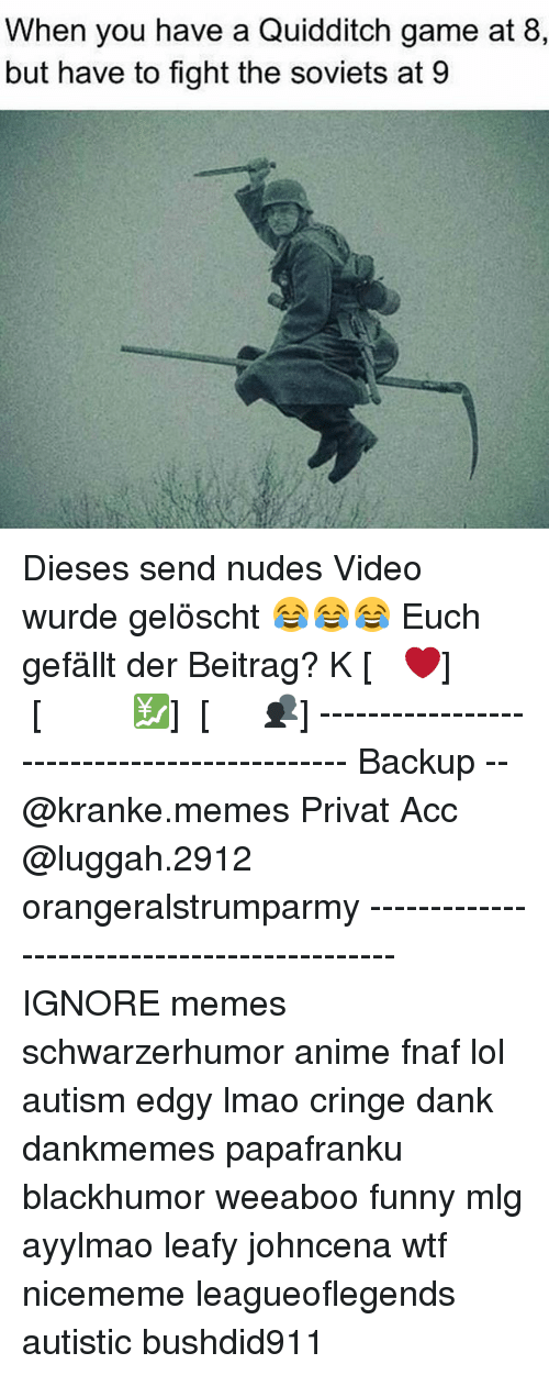 Anime, Dank, and Funny: When you have a Quidditch game at 8,  but have to fight the soviets at 9 Dieses send nudes Video wurde gelöscht 😂😂😂 Euch gefällt der Beitrag? ᏞᏆKᎬ [❤] ᏚᏌᏴᏚᏟᎡᏆᏴᎬ [💹] ᏚᎻᎪᎡᎬ [👥] -------------------------------------------- Backup -- @kranke.memes Privat Acc @luggah.2912 orangeralstrumparmy -------------------------------------------- IGNORE memes schwarzerhumor anime fnaf lol autism edgy lmao cringe dank dankmemes papafranku blackhumor weeaboo funny mlg ayylmao leafy johncena wtf nicememe leagueoflegends autistic bushdid911
