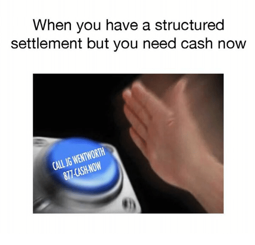 wentworth: When you have a structured  settlement but you need cash now  CALL JG WENTWORTH  877 CASH-NOW