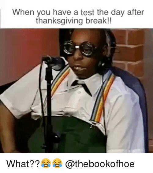 Thanksgiving Break: When you have a test the day after  thanksgiving break!! What??😂😂 @thebookofhoe