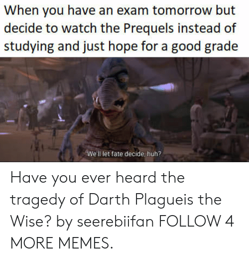 Good Grade: When you have an exam tomorrow but  decide to watch the Prequels instead of  studying and just hope for a good grade  We'll let fate decide, huh? Have you ever heard the tragedy of Darth Plagueis the Wise? by seerebiifan FOLLOW 4 MORE MEMES.