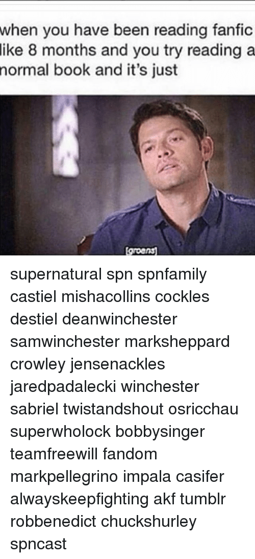 Fanfics: when you have been reading fanfic  8 months and you try reading a  like  normal  book and it's just  groens supernatural spn spnfamily castiel mishacollins cockles destiel deanwinchester samwinchester marksheppard crowley jensenackles jaredpadalecki winchester sabriel twistandshout osricchau superwholock bobbysinger teamfreewill fandom markpellegrino impala casifer alwayskeepfighting akf tumblr robbenedict chuckshurley spncast