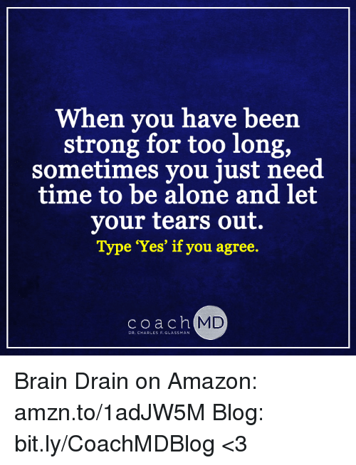 brain drain: When you have been  strong for too long,  sometimes you just need  time to be alone and let  your tears out.  Type 'Yes' if you agree.  coach MD  DR. CHARLES F. GLASSMAN Brain Drain on Amazon: amzn.to/1adJW5M Blog: bit.ly/CoachMDBlog  <3