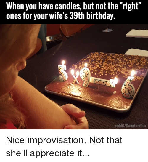 39Th Birthday: When you have candles, but not the right  ones for your wife's 39th birthday.  reddit/Kwantumflux Nice improvisation. Not that she'll appreciate it...