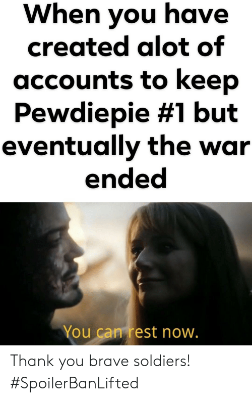 Soldiers, Thank You, and Brave: When you have  created alot of  accounts to keep  Pewdiepie #1 but  eventually the war  ended  You can rest now Thank you brave soldiers! #SpoilerBanLifted