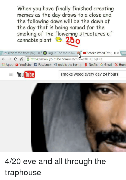 smoke weed every day: When you have finally finished creating  memes as the day draws to a close and  the following dawn will be the dawn of  the day that is being named for the  smoking of the flowering structures of  cannabis plant 20  reddir: the front pa x Imgur: The most aw Smcke Weed Fver X  +Chttps://www.youtbe.rom/watch?V-XfHTFjl3qHQ  AppsYouTube f Facebock reddit: the front N Netflx GGmail Huml  You Tube  smoke weed every day 24 hours <p>4/20 eve and all through the traphouse</p>