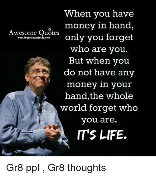 Awesomes: When you have  money in hand  Awesome Quotes  www.Awesomequotes4u.com  only you forget  who are you  But when you  do not have any  money in your  hand, the whole  world forget who  you are  ITS LIFE. Gr8 ppl , Gr8 thoughts