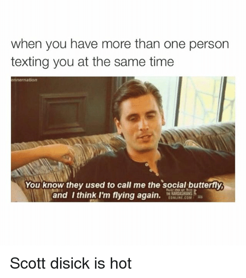 E Online: when you have more than one person  texting you at the same time  ennernation  You know they used to call me the social butterfly  and think I'm flying again  e [ONLINE COM Ra Scott disick is hot