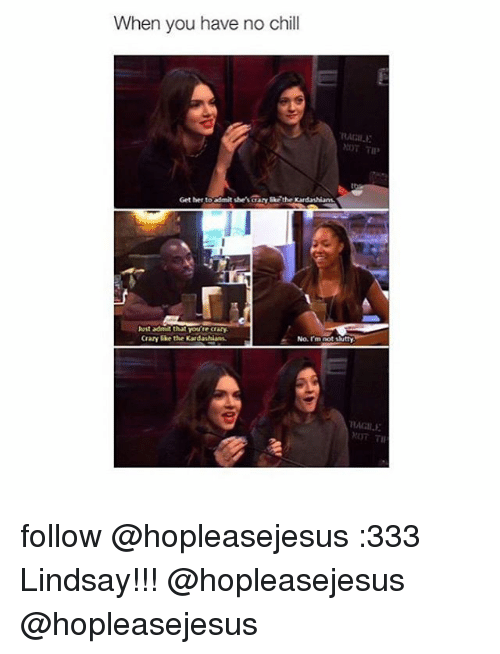 Skr: When you have no chill  RAM li.E  Get her to admit she's crazy Skr the rdashians.  lust admit that  you're cray  Norm  Crazy like the Kardashians.  not slutty  MAGI. follow @hopleasejesus :333 Lindsay!!! @hopleasejesus @hopleasejesus