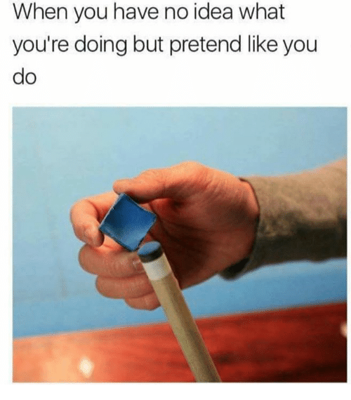 pretenders: When you have no idea what  you're doing but pretend like you  do