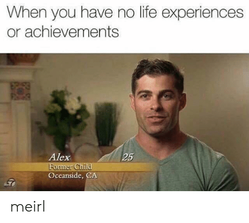 Life Experiences: When you have no life experiences  or achievements  Alex  25  ormer Ch  Oceanside, CA meirl