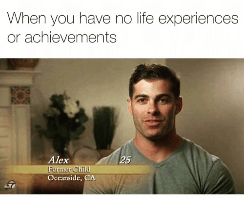 Life Experiences: When you have no life experiences  or achievements  Alex  Former Child  Oceanside, CA  25