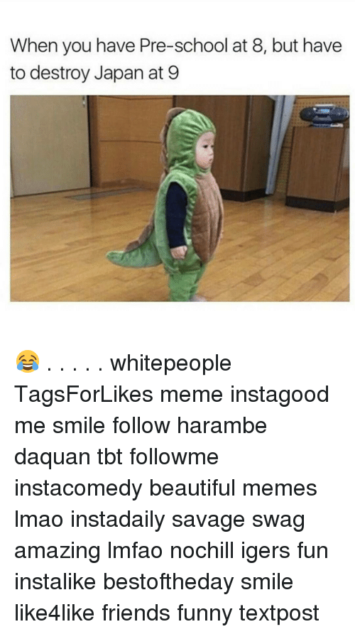 Haramber: When you have Pre-school at 8, but have  to destroy Japan at 9 😂 . . . . . whitepeople TagsForLikes meme instagood me smile follow harambe daquan tbt followme instacomedy beautiful memes lmao instadaily savage swag amazing lmfao nochill igers fun instalike bestoftheday smile like4like friends funny textpost