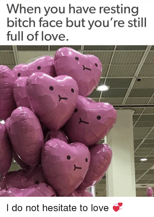 Bitch, Love, and Face: When you have resting  bitch face but you're still  full of love. I do not hesitate to love 💞