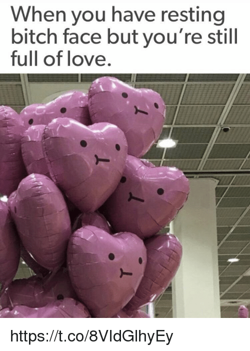 Bitch, Love, and Memes: When you have resting  bitch face but you're still  full of love. https://t.co/8VIdGlhyEy