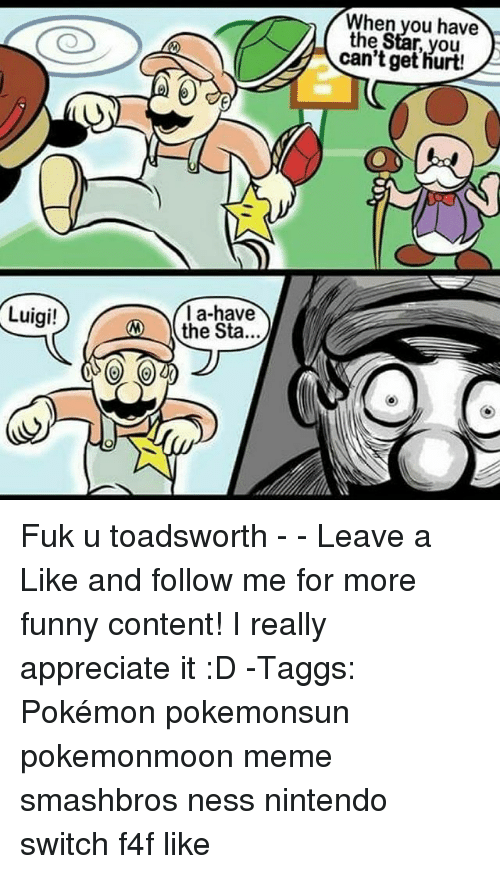 Funny, Meme, and Memes: When you have  the Star, you  can't get hurt!  la-have  the Sta...  Luigi! Fuk u toadsworth - - Leave a Like and follow me for more funny content! I really appreciate it :D -Taggs: Pokémon pokemonsun pokemonmoon meme smashbros ness nintendo switch f4f like