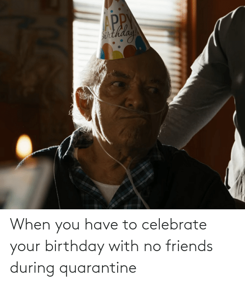 When You Have: When you have to celebrate your birthday with no friends during quarantine