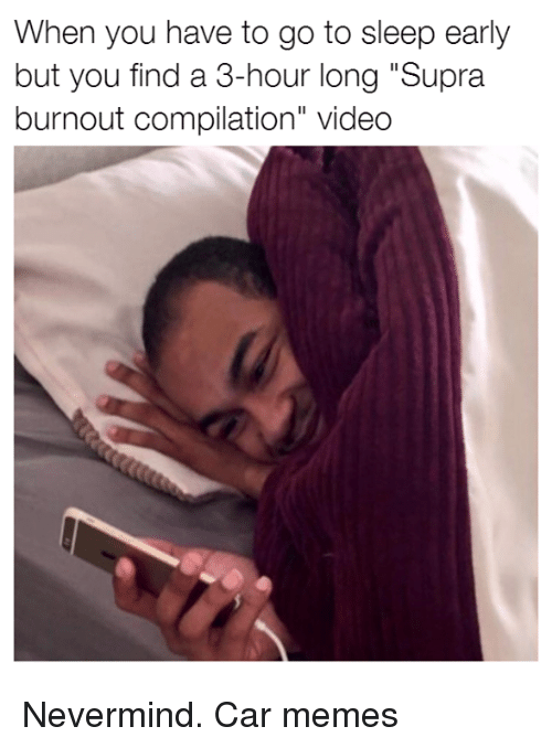 "Cars, Go to Sleep, and Memes: When you have to go to sleep early  but you find a 3-hour long ""Supra  burnout compilation"" video Nevermind. Car memes"