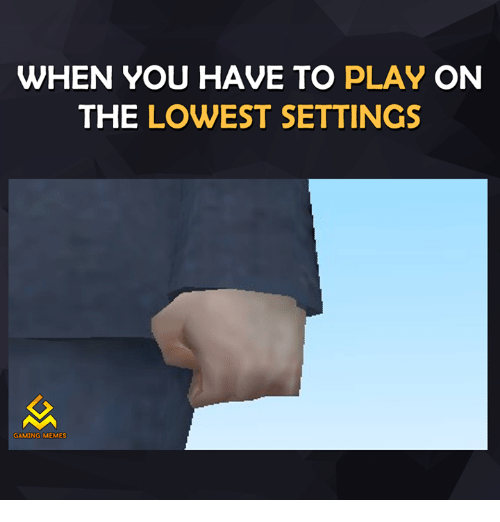 Game Meme: WHEN YOU HAVE TO  PLAY ON  THE LOWEST SETTINGS  GAMING MEMES