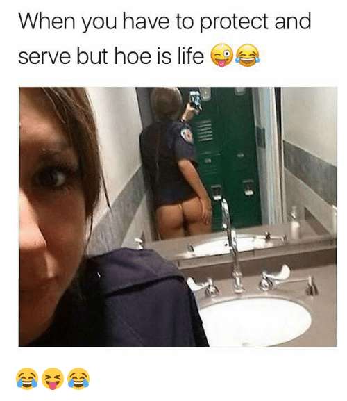 Protect And Serve: When you have to protect and  serve but hoe is life 😂😝😂