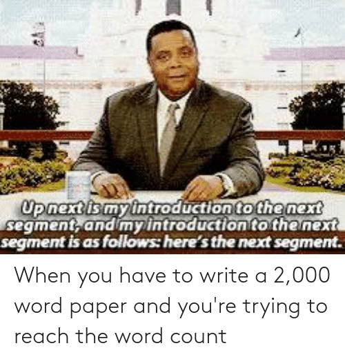 When You Have: When you have to write a 2,000 word paper and you're trying to reach the word count