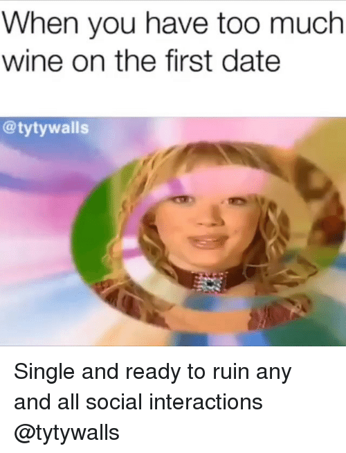 Interactions: When you have too much  wine on the first date  @tytywalls Single and ready to ruin any and all social interactions @tytywalls