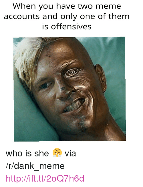 """Offensives: When you have two meme  accounts and only one of them  is offensives <p>who is she 😤 via /r/dank_meme <a href=""""http://ift.tt/2oQ7h6d"""">http://ift.tt/2oQ7h6d</a></p>"""