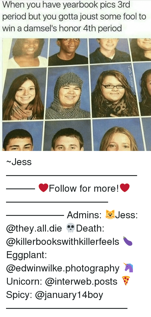 interweb: When you have yearbook pics 3rd  period but you gotta joust some fool to  win a damsel's honor 4th period ~Jess —————————————–——— ❤️Follow for more!❤️ ——————————–—————— Admins: 🐱Jess: @they.all.die 💀Death: @killerbookswithkillerfeels 🍆Eggplant: @edwinwilke.photography 🦄Unicorn: @interweb.posts 🍕Spicy: @january14boy ——————————–——