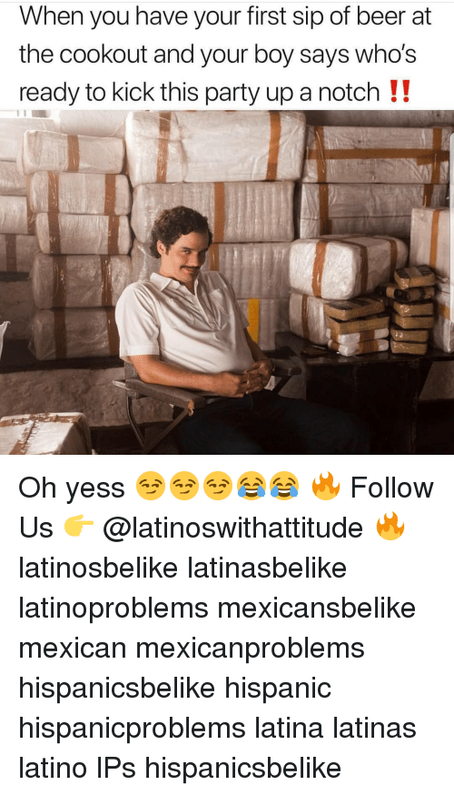 Your Boy: When you have your first sip of beer at  the cookout and your boy sayS Wno's  ready to kick this party up a notch !! Oh yess 😏😏😏😂😂 🔥 Follow Us 👉 @latinoswithattitude 🔥 latinosbelike latinasbelike latinoproblems mexicansbelike mexican mexicanproblems hispanicsbelike hispanic hispanicproblems latina latinas latino lPs hispanicsbelike