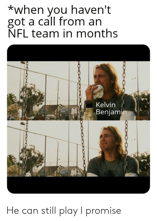 Nfl, Got, and Can: *when you haven't  got a call from an  NFL team in months  Kelvin  Benjamin He can still play I promise