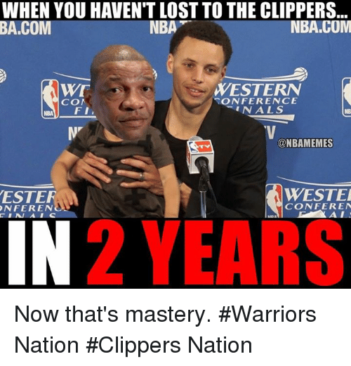 confer: WHEN YOU HAVENT LOST TO THE CLIPPERS  NBA.COM  NBA  BA COM  WE  WESTERN  ONFERENCE  COM  N A L S  FI  ONBAMEMES  WESTER  ESTER  CONFER EN  ONFERENO  ALI  2 YEARS Now that's mastery. #Warriors Nation #Clippers Nation