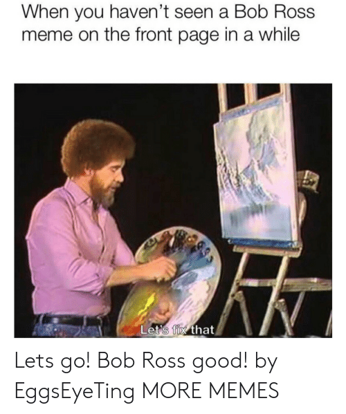 the-front-page: When you haven't seen a Bob Ross  meme on the front page in a while  Let's fix that Lets go! Bob Ross good! by EggsEyeTing MORE MEMES