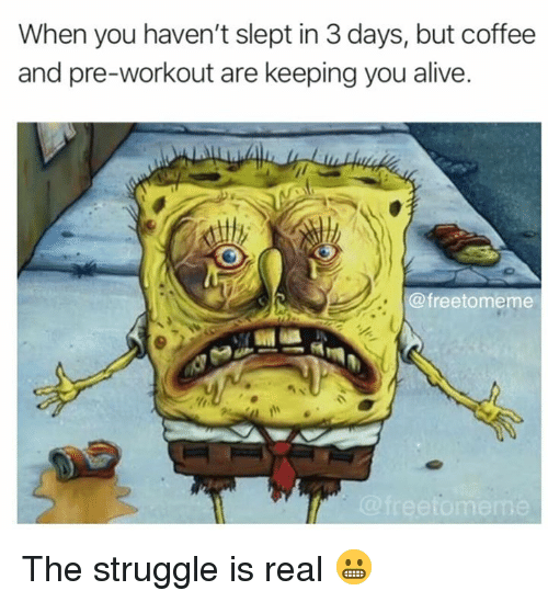 Alive, Struggle, and The Struggle Is Real: When you haven't slept in 3 days, but coffee  and pre-workout are keeping you alive  @freetomeme  me The struggle is real 😬