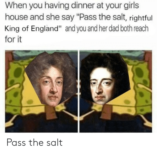 """Dad, England, and Girls: When you having dinner at your girls  house and she say """"Pass the salt, rightful  King of England"""" and you and her dad both reach  for it Pass the salt"""