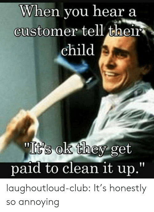 "Club, Tumblr, and Blog: When you hear a  customer tell their  child  paid to clean it up."" laughoutloud-club:  It's honestly so annoying"