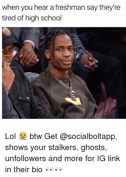 Lol, Memes, and School: when you hear a freshman say they're  tired of high school Lol 😭 btw Get @socialboltapp, shows your stalkers, ghosts, unfollowers and more for IG link in their bio 👀👀