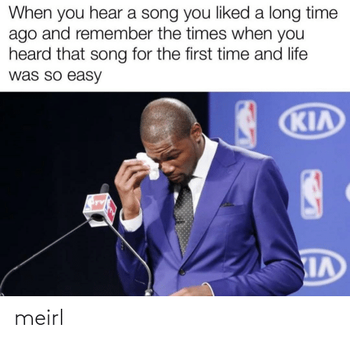 Long Time Ago: When you hear a song you liked a long time  ago and remember the times when you  heard that song for the first time and life  was so easy  KIA meirl