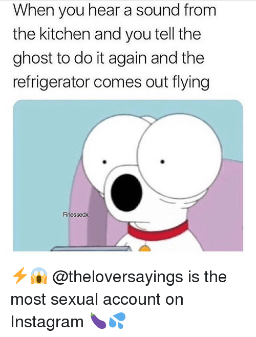 Do It Again, Instagram, and Memes: When you hear a sound from  the kitchen and you tell the  ghost to do it again and the  refrigerator comes out flying  Finessedx ⚡️😱 @theloversayings is the most sexual account on Instagram 🍆💦