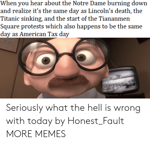 Dank, Memes, and Target: When you hear about the Notre Dame burning down  and realize it's the same day as Lincoln's death, the  Titanic sinking, and the start of the Tiananmen  Square protests which also happens to be the same  day as American Tax day Seriously what the hell is wrong with today by Honest_Fault MORE MEMES