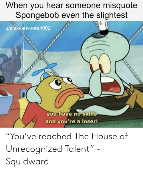 """Misquote: When you hear someone misquote  Spongebob even the slightest  u/alexvanvooren002  you have no skills  and you're a loser! """"You've reached The House of Unrecognized Talent"""" -Squidward"""